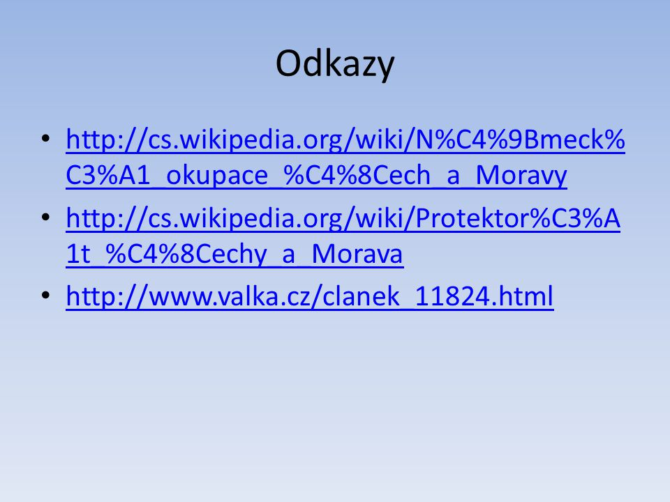 Odkazy http://cs.wikipedia.org/wiki/N%C4%9Bmeck%C3%A1_okupace_%C4%8Cech_a_Moravy. http://cs.wikipedia.org/wiki/Protektor%C3%A1t_%C4%8Cechy_a_Morava.