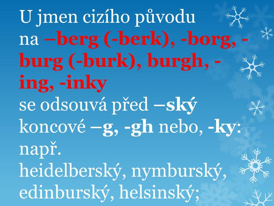 U jmen cizího původu na –berg (-berk), -borg, -burg (-burk), burgh, -ing, -inky se odsouvá před –ský koncové –g, -gh nebo, -ky: např.