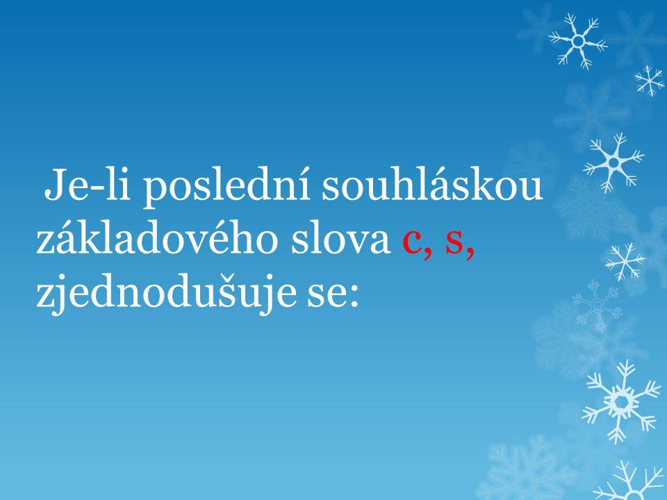 Je-li poslední souhláskou základového slova c, s, zjednodušuje se: