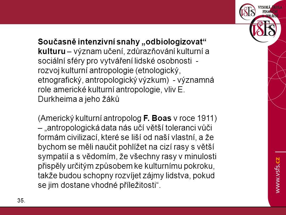 """Současně intenzivní snahy """"odbiologizovat kulturu – význam učení, zdůrazňování kulturní a sociální sféry pro vytváření lidské osobnosti - rozvoj kulturní antropologie (etnologický, etnografický, antropologický výzkum) - významná role americké kulturní antropologie, vliv E. Durkheima a jeho žáků"""