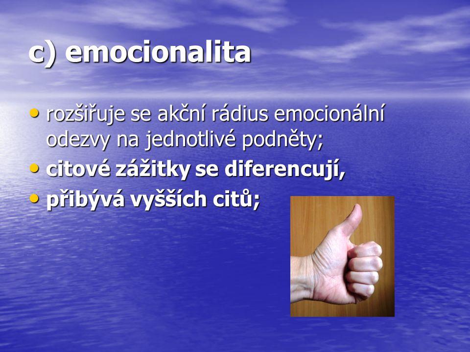c) emocionalita rozšiřuje se akční rádius emocionální odezvy na jednotlivé podněty; citové zážitky se diferencují,