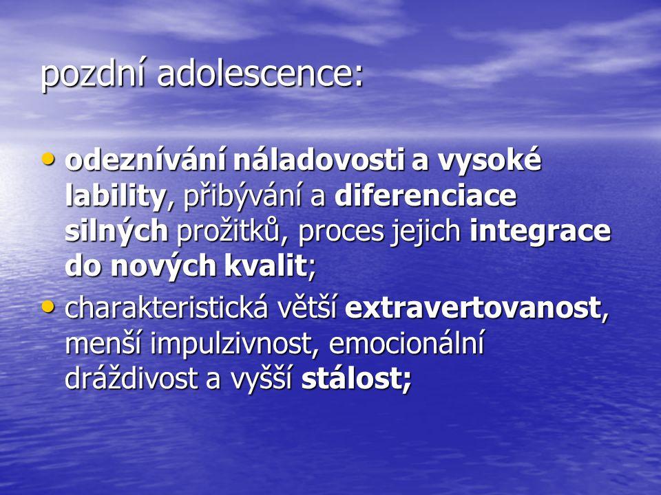 pozdní adolescence: odeznívání náladovosti a vysoké lability, přibývání a diferenciace silných prožitků, proces jejich integrace do nových kvalit;