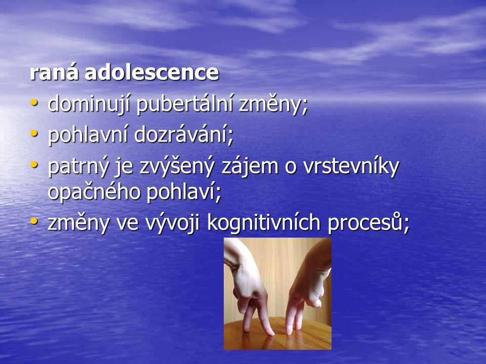 raná adolescence dominují pubertální změny; pohlavní dozrávání; patrný je zvýšený zájem o vrstevníky opačného pohlaví;