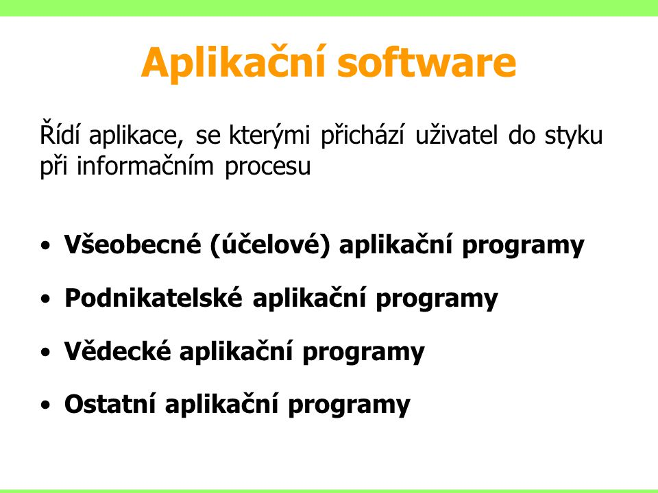 Aplikační software Řídí aplikace, se kterými přichází uživatel do styku při informačním procesu. Všeobecné (účelové) aplikační programy.