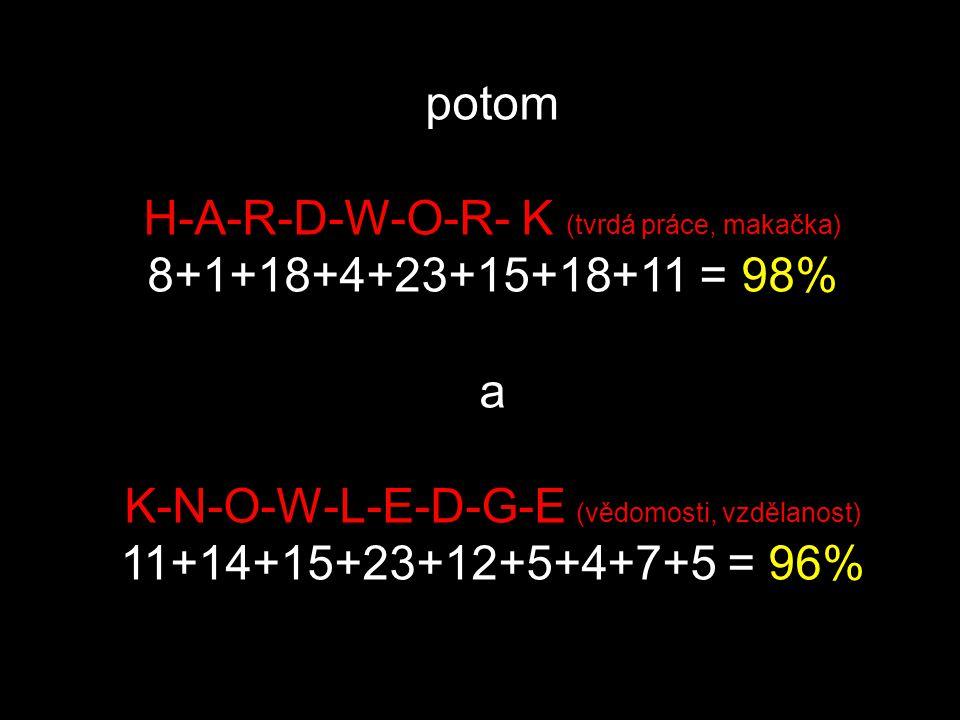 H-A-R-D-W-O-R- K (tvrdá práce, makačka) 8+1+18+4+23+15+18+11 = 98% a