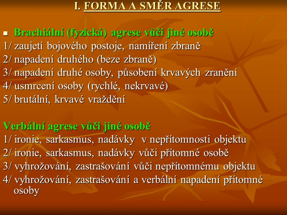 I. FORMA A SMĚR AGRESE Brachiální (fyzická) agrese vůči jiné osobě. 1/ zaujetí bojového postoje, namíření zbraně.