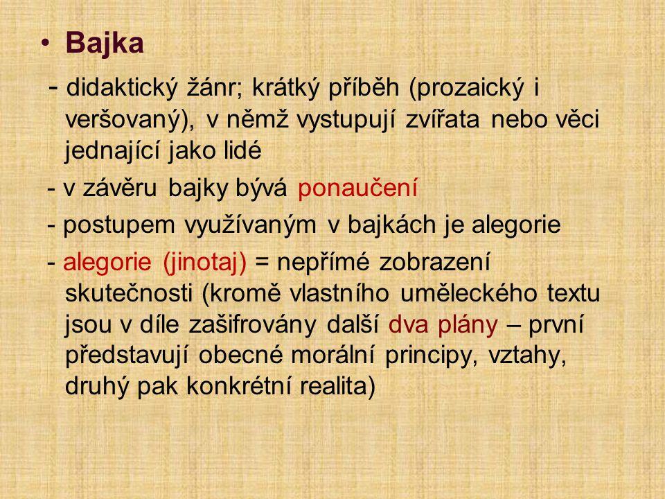 Bajka - didaktický žánr; krátký příběh (prozaický i veršovaný), v němž vystupují zvířata nebo věci jednající jako lidé.