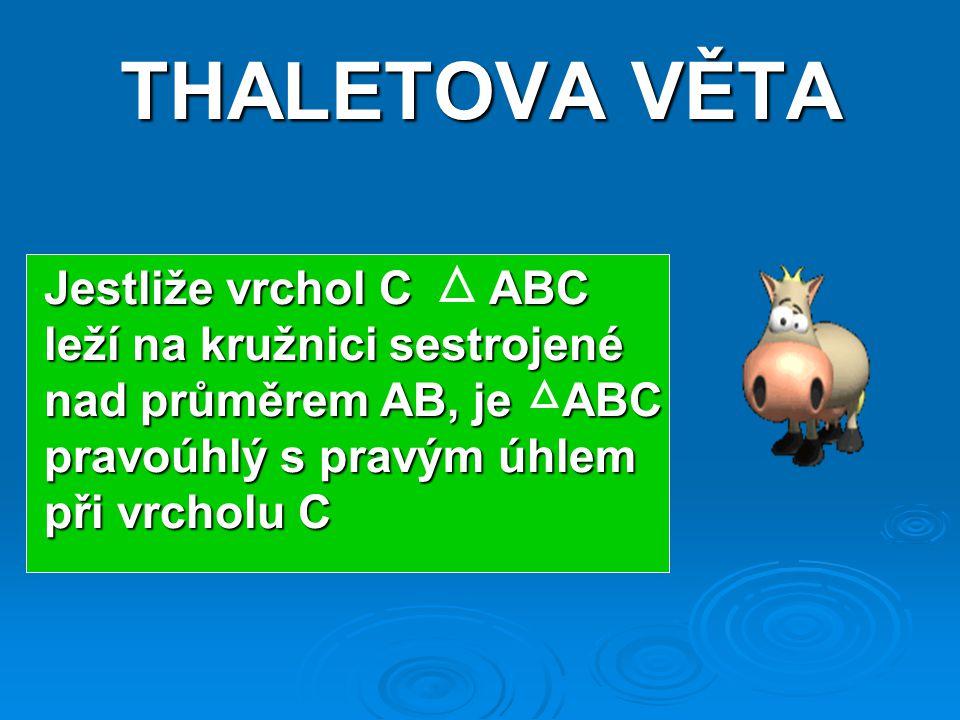 THALETOVA VĚTA Jestliže vrchol C ABC leží na kružnici sestrojené nad průměrem AB, je ABC pravoúhlý s pravým úhlem při vrcholu C.