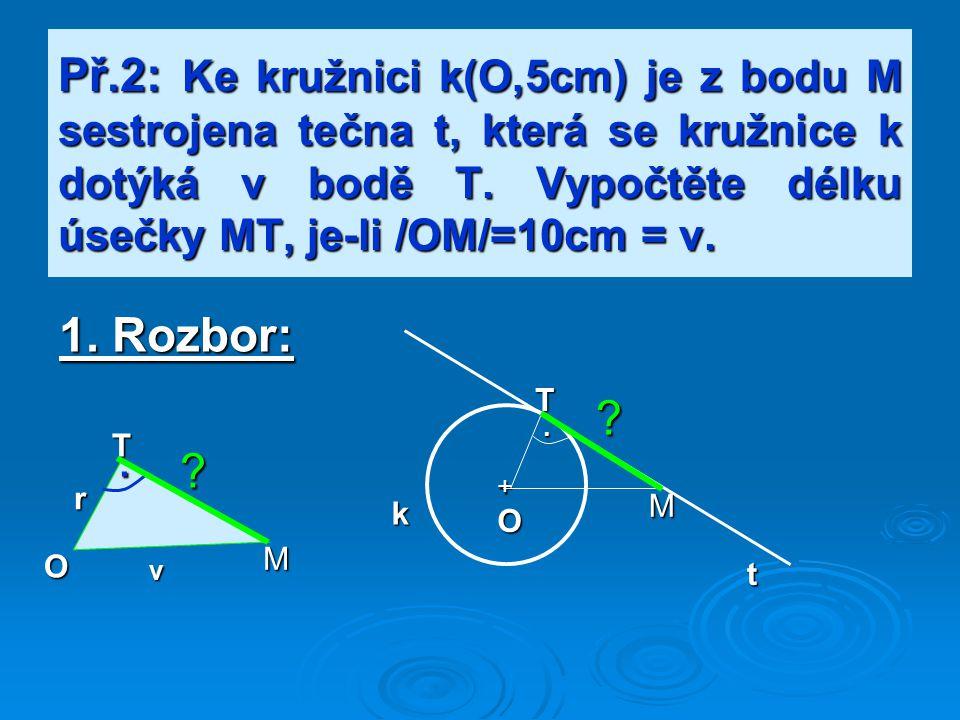 Př.2: Ke kružnici k(O,5cm) je z bodu M sestrojena tečna t, která se kružnice k dotýká v bodě T. Vypočtěte délku úsečky MT, je-li /OM/=10cm = v.