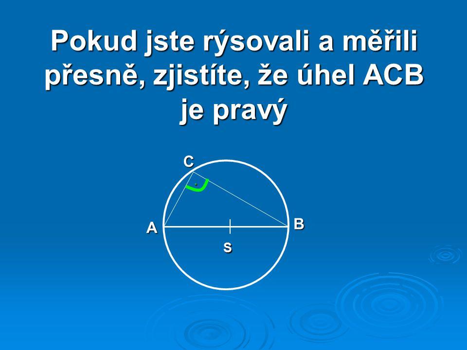 Pokud jste rýsovali a měřili přesně, zjistíte, že úhel ACB je pravý