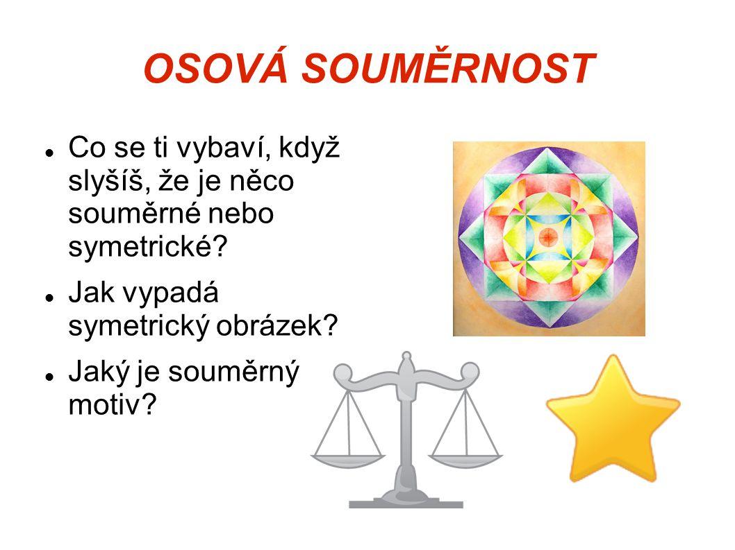 OSOVÁ SOUMĚRNOST Co se ti vybaví, když slyšíš, že je něco souměrné nebo symetrické Jak vypadá symetrický obrázek