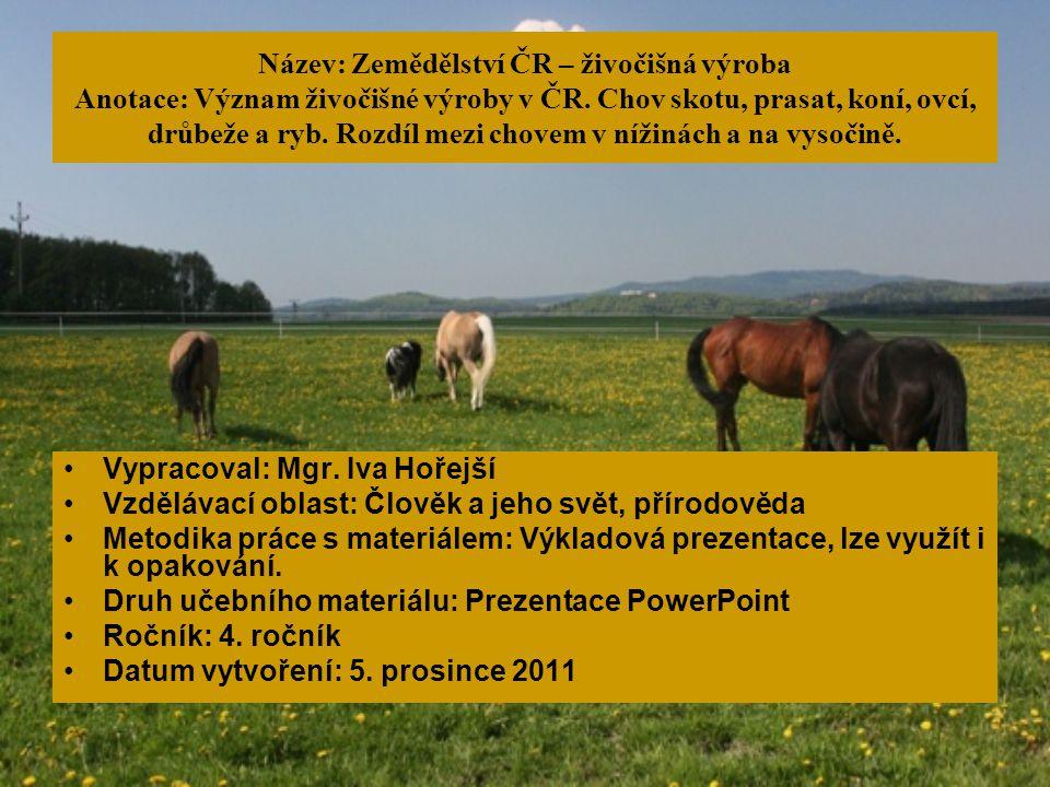 Název: Zemědělství ČR – živočišná výroba Anotace: Význam živočišné výroby v ČR. Chov skotu, prasat, koní, ovcí, drůbeže a ryb. Rozdíl mezi chovem v nížinách a na vysočině.