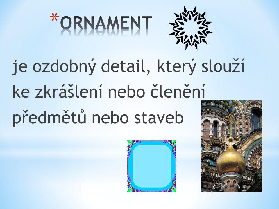 ORNAMENT je ozdobný detail, který slouží ke zkrášlení nebo členění předmětů nebo staveb