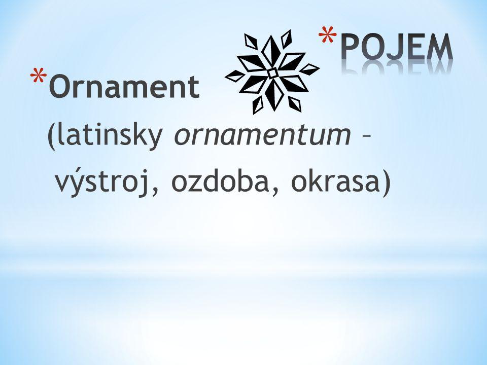 POJEM Ornament (latinsky ornamentum – výstroj, ozdoba, okrasa)