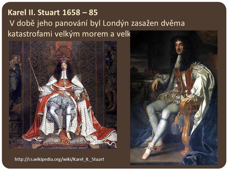 Karel II. Stuart 1658 – 85 V době jeho panování byl Londýn zasažen dvěma katastrofami velkým morem a velkým požárem.