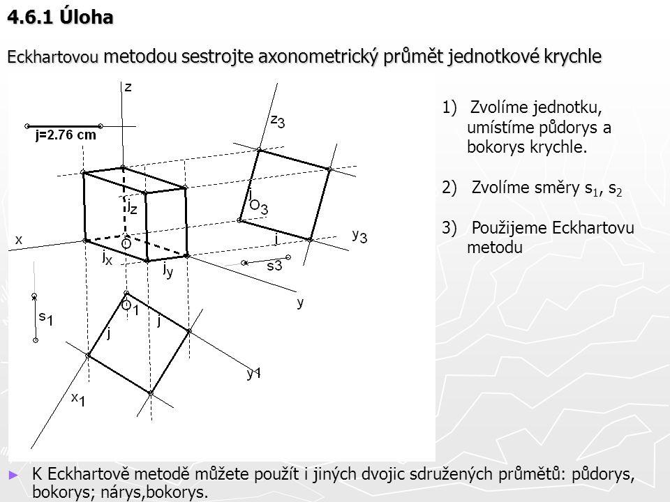 4.6.1 Úloha Eckhartovou metodou sestrojte axonometrický průmět jednotkové krychle. Zvolíme jednotku, umístíme půdorys a bokorys krychle.