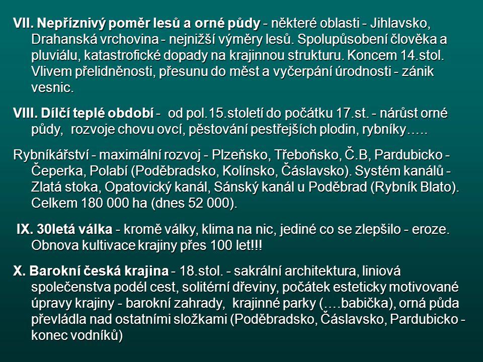VII. Nepříznivý poměr lesů a orné půdy - některé oblasti - Jihlavsko, Drahanská vrchovina - nejnižší výměry lesů. Spolupůsobení člověka a pluviálu, katastrofické dopady na krajinnou strukturu. Koncem 14.stol. Vlivem přelidněnosti, přesunu do měst a vyčerpání úrodnosti - zánik vesnic.