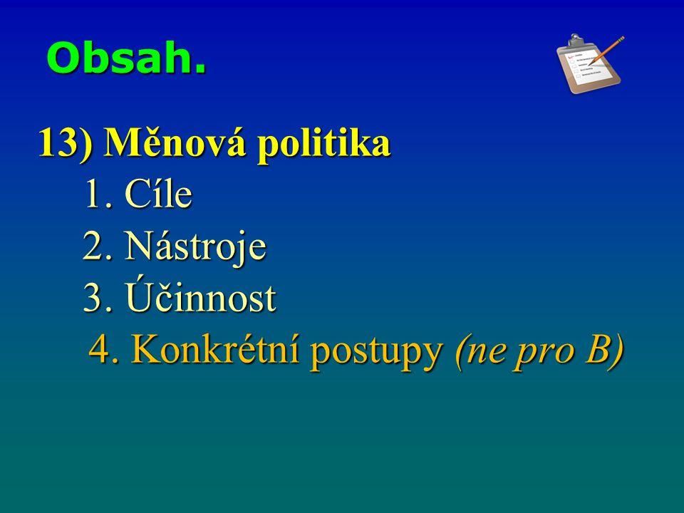 Obsah. 13) Měnová politika 1. Cíle 2. Nástroje 3. Účinnost 4. Konkrétní postupy (ne pro B)