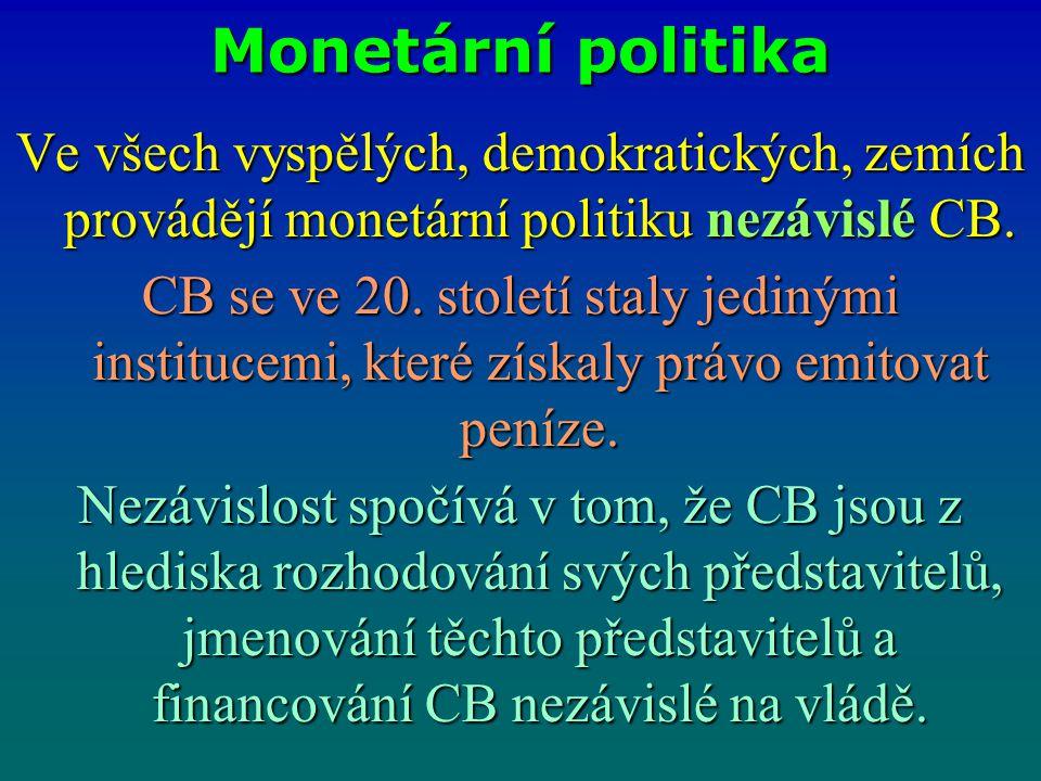 Monetární politika Ve všech vyspělých, demokratických, zemích provádějí monetární politiku nezávislé CB.