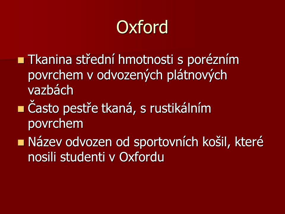 Oxford Tkanina střední hmotnosti s porézním povrchem v odvozených plátnových vazbách. Často pestře tkaná, s rustikálním povrchem.