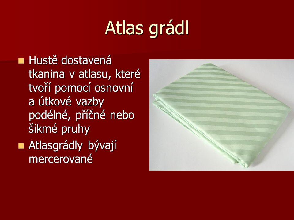 Atlas grádl Hustě dostavená tkanina v atlasu, které tvoří pomocí osnovní a útkové vazby podélné, příčné nebo šikmé pruhy.