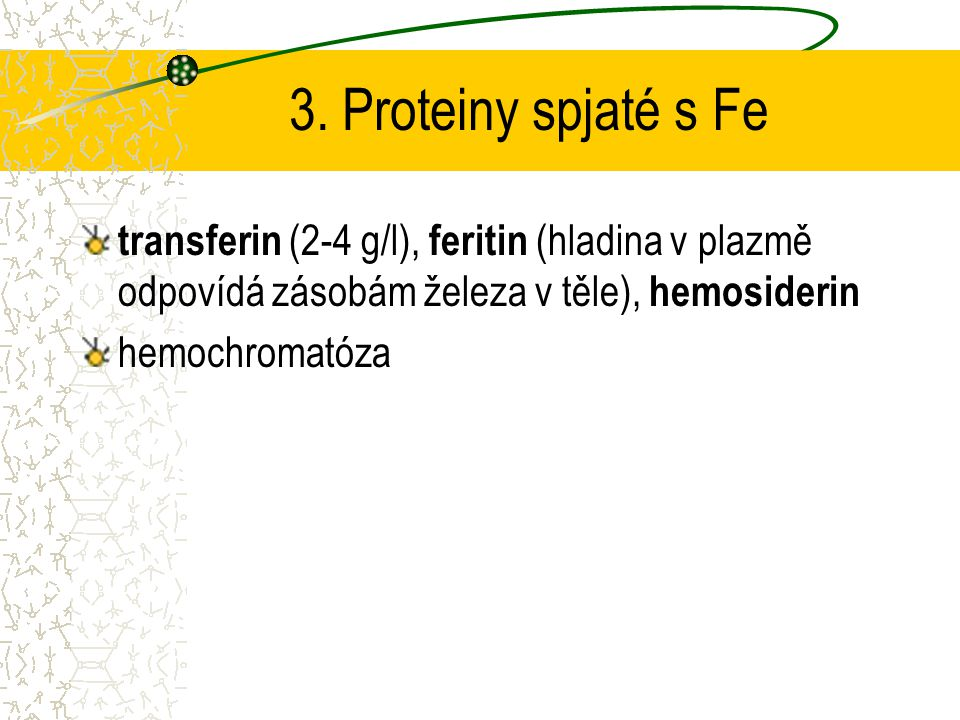 3. Proteiny spjaté s Fe transferin (2-4 g/l), feritin (hladina v plazmě odpovídá zásobám železa v těle), hemosiderin.