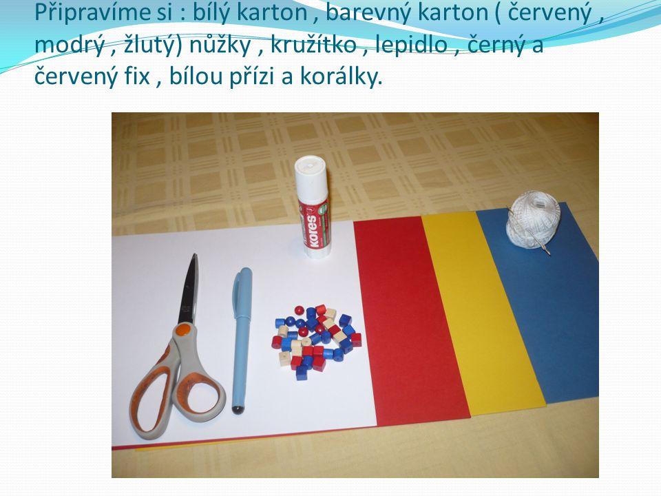Připravíme si : bílý karton , barevný karton ( červený , modrý , žlutý) nůžky , kružítko , lepidlo , černý a červený fix , bílou přízi a korálky.