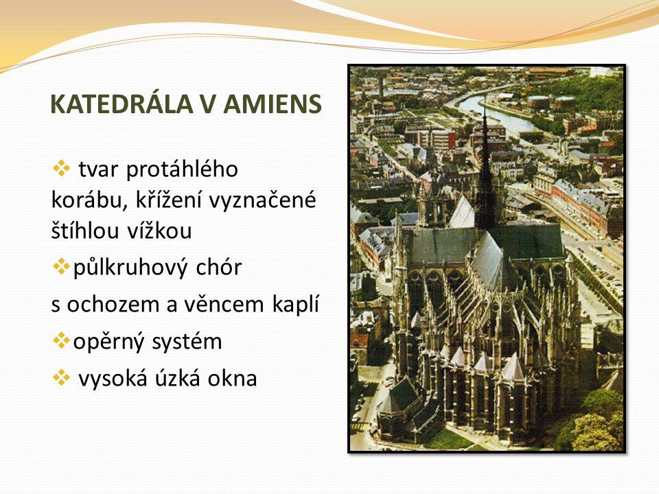 KATEDRÁLA V AMIENS tvar protáhlého korábu, křížení vyznačené štíhlou vížkou. půlkruhový chór. s ochozem a věncem kaplí.