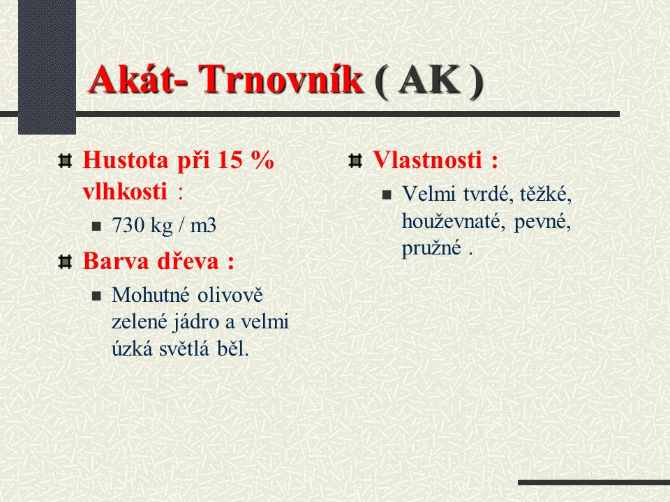 Akát- Trnovník ( AK ) Hustota při 15 % vlhkosti : Barva dřeva :