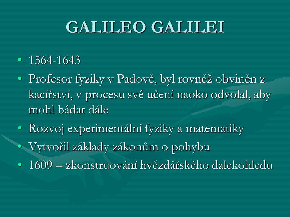 GALILEO GALILEI 1564-1643. Profesor fyziky v Padově, byl rovněž obviněn z kacířství, v procesu své učení naoko odvolal, aby mohl bádat dále.