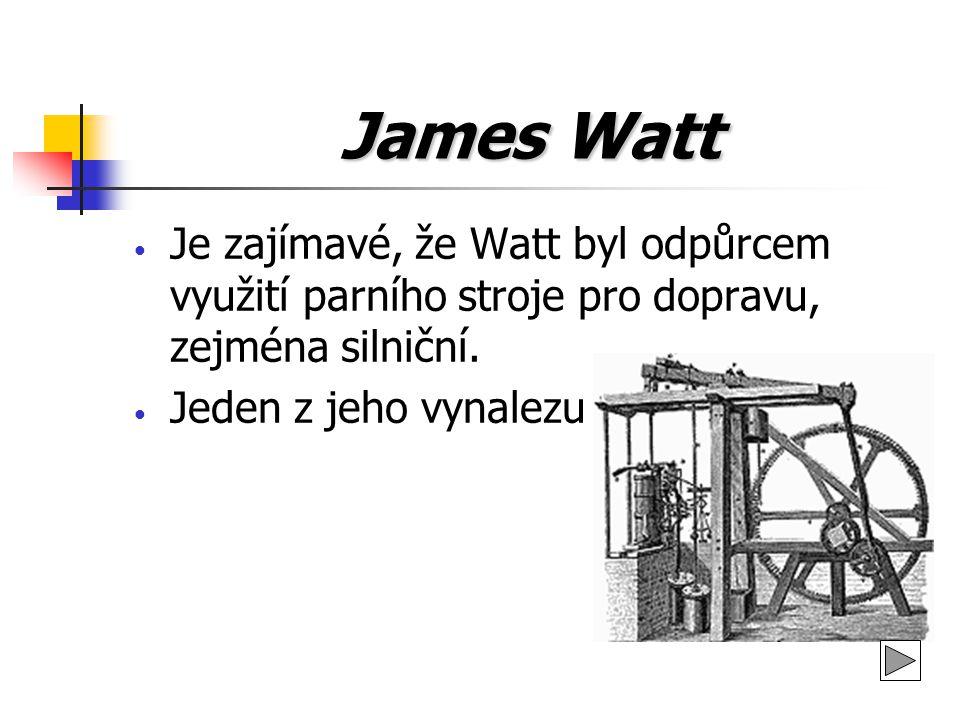 James Watt Je zajímavé, že Watt byl odpůrcem využití parního stroje pro dopravu, zejména silniční.