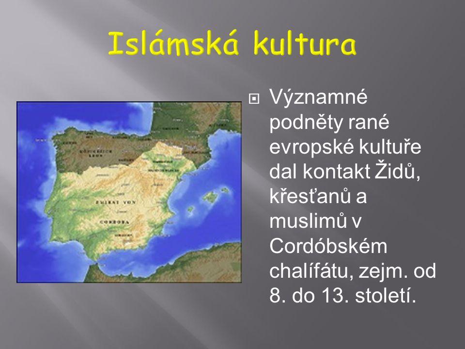 Islámská kultura Významné podněty rané evropské kultuře dal kontakt Židů, křesťanů a muslimů v Cordóbském chalífátu, zejm.