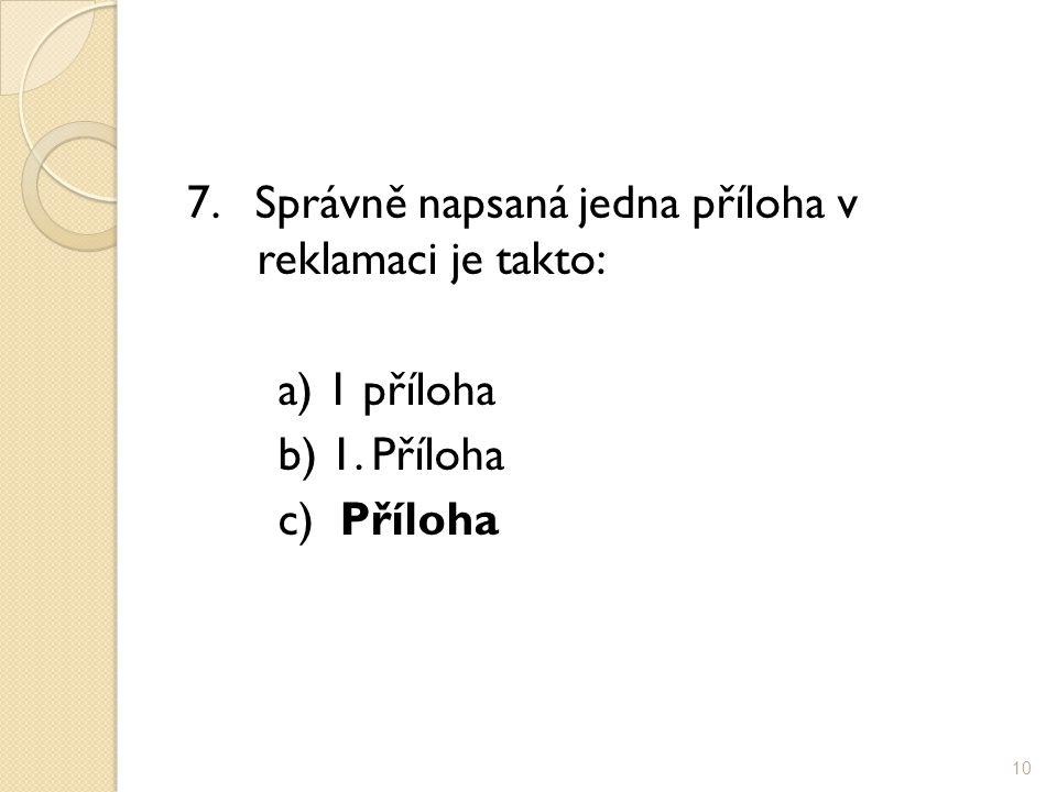 7. Správně napsaná jedna příloha v reklamaci je takto: a) 1 příloha b) 1. Příloha c) Příloha