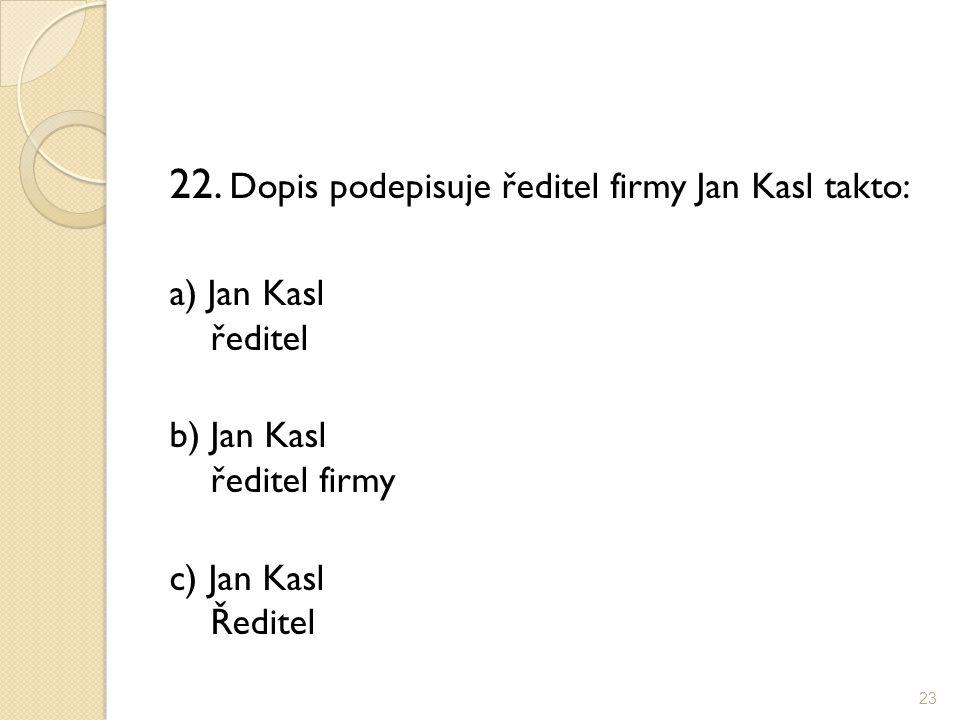 22. Dopis podepisuje ředitel firmy Jan Kasl takto: