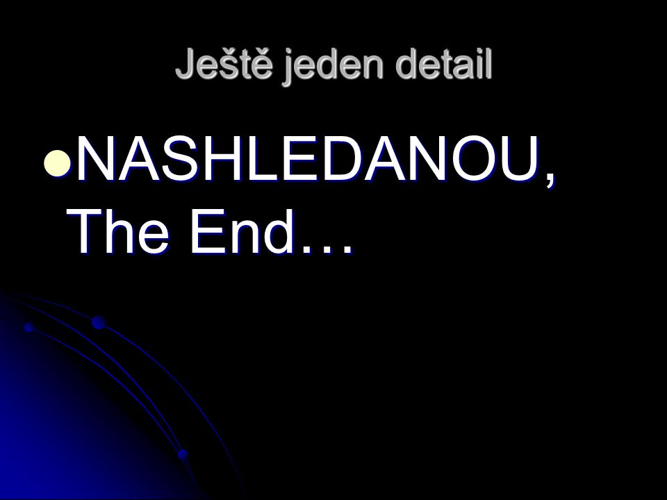 Ještě jeden detail NASHLEDANOU, The End…