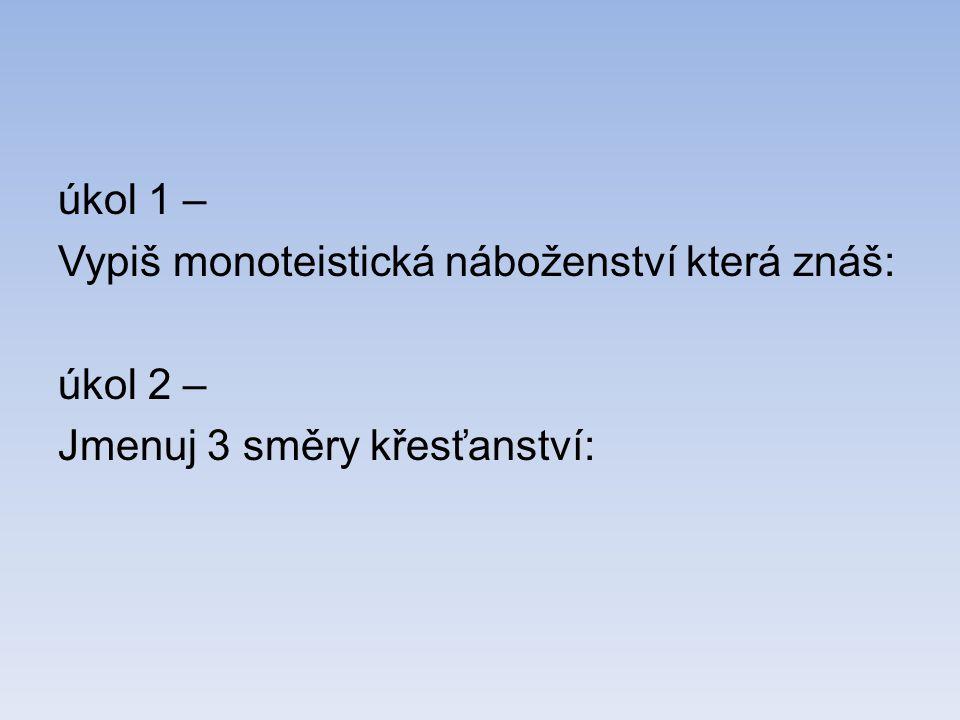úkol 1 – Vypiš monoteistická náboženství která znáš: úkol 2 – Jmenuj 3 směry křesťanství: