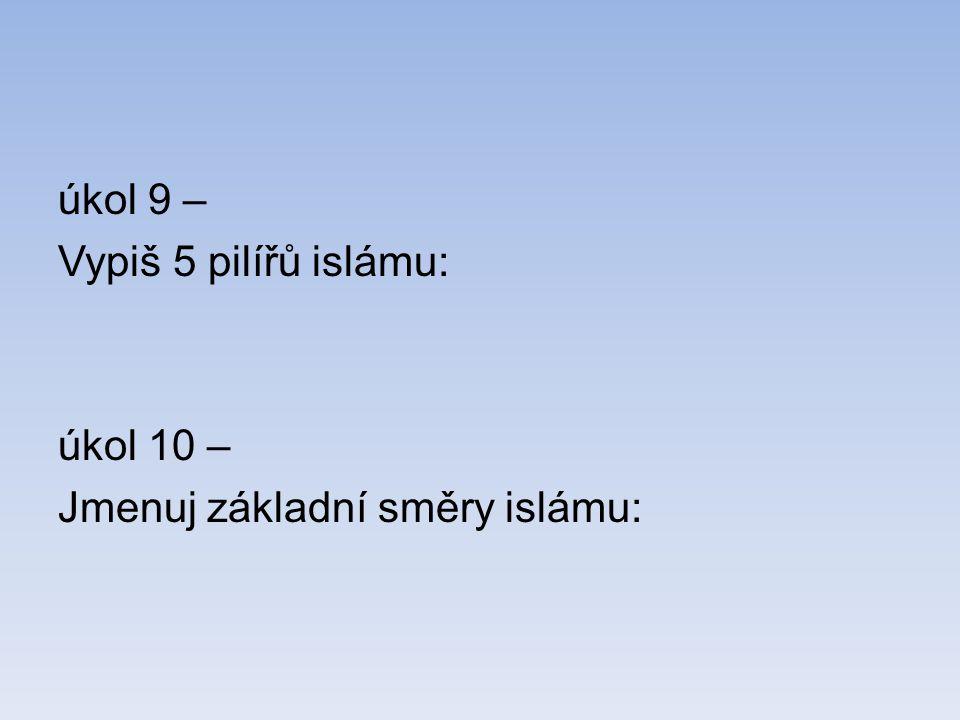úkol 9 – Vypiš 5 pilířů islámu: úkol 10 – Jmenuj základní směry islámu: