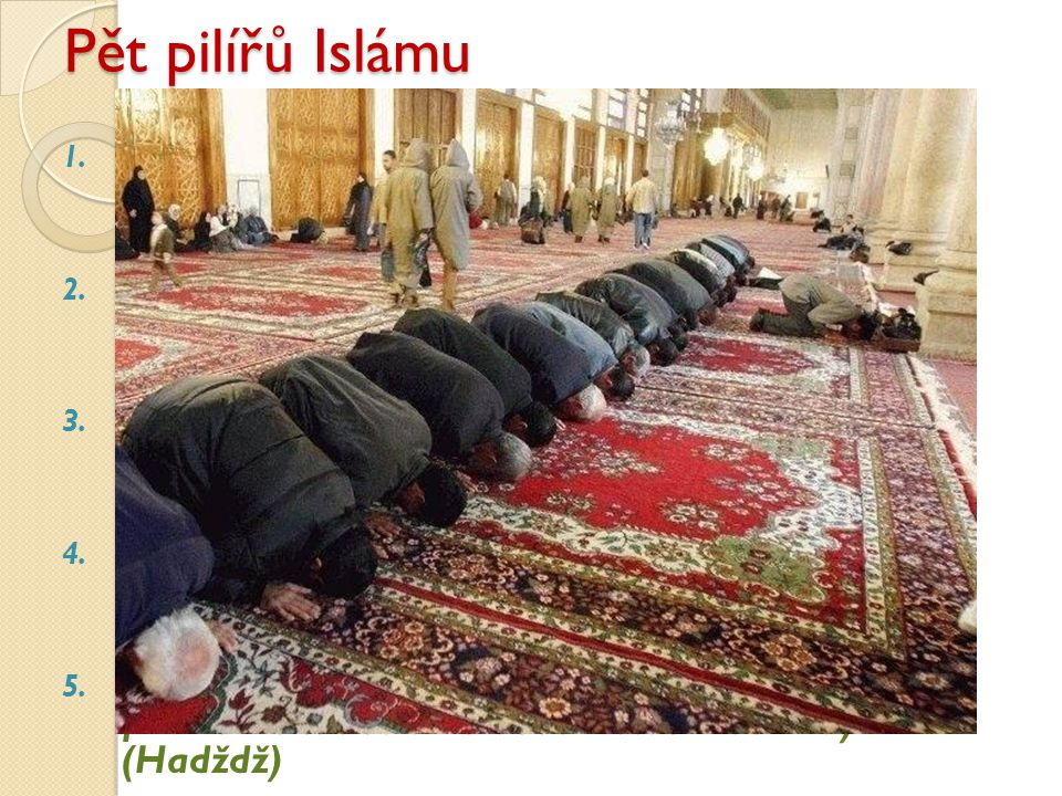 Pět pilířů Islámu Víra v jedinost Boží a božské poslání Mohameda (Šahada) Modlitba - salát pětkrát denně s qiblou (směr) k Mekce.