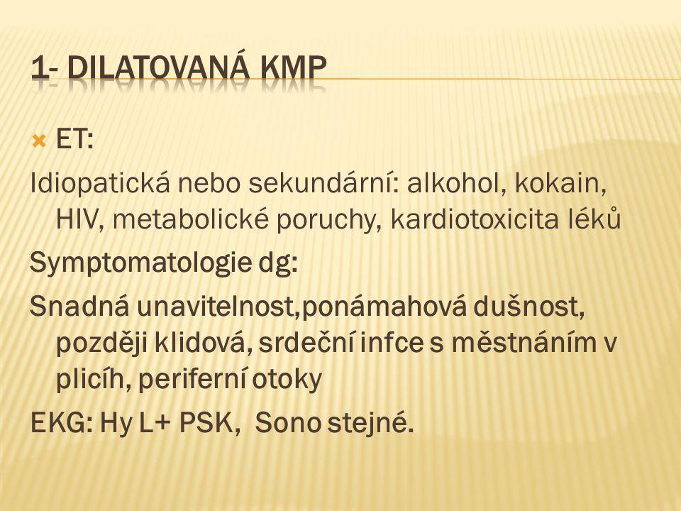1- Dilatovaná KMP ET: Idiopatická nebo sekundární: alkohol, kokain, HIV, metabolické poruchy, kardiotoxicita léků.