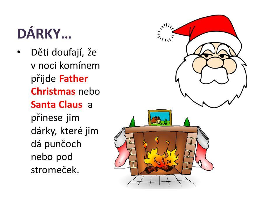 DÁRKY… Děti doufají, že v noci komínem přijde Father Christmas nebo Santa Claus a přinese jim dárky, které jim dá punčoch nebo pod stromeček.