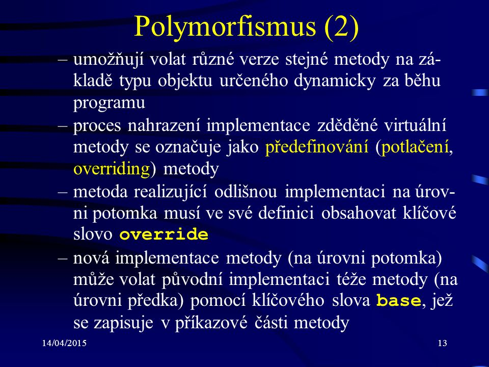 Polymorfismus (2) umožňují volat různé verze stejné metody na zá-kladě typu objektu určeného dynamicky za běhu programu.