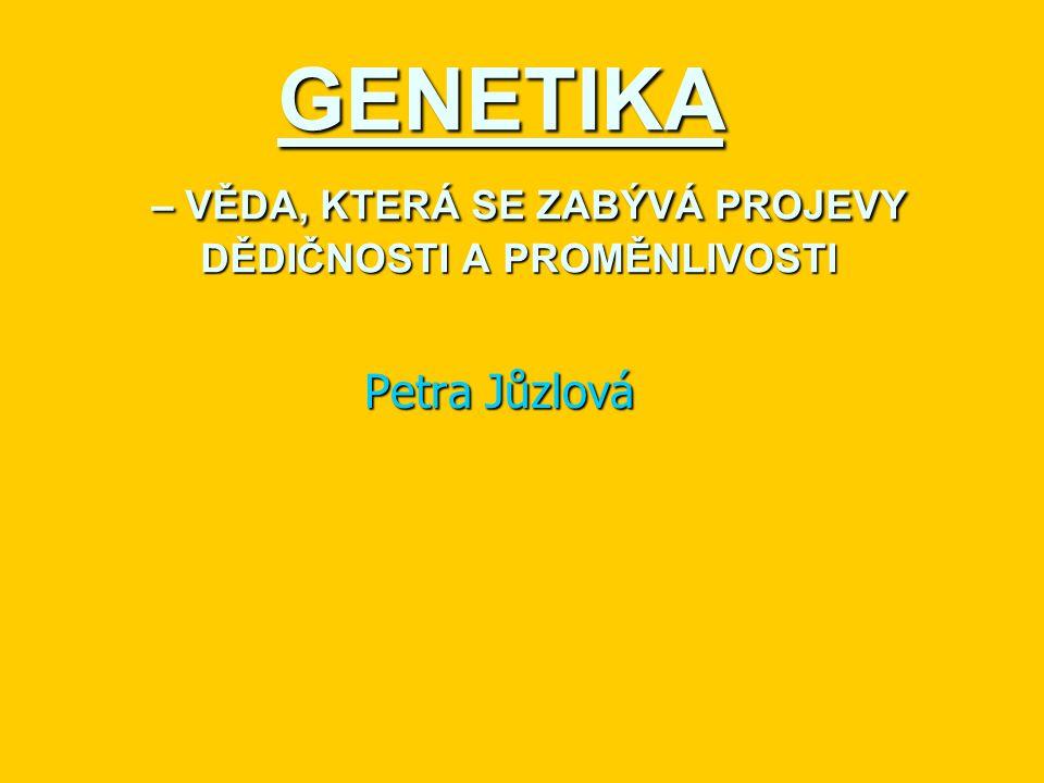 GENETIKA – VĚDA, KTERÁ SE ZABÝVÁ PROJEVY DĚDIČNOSTI A PROMĚNLIVOSTI