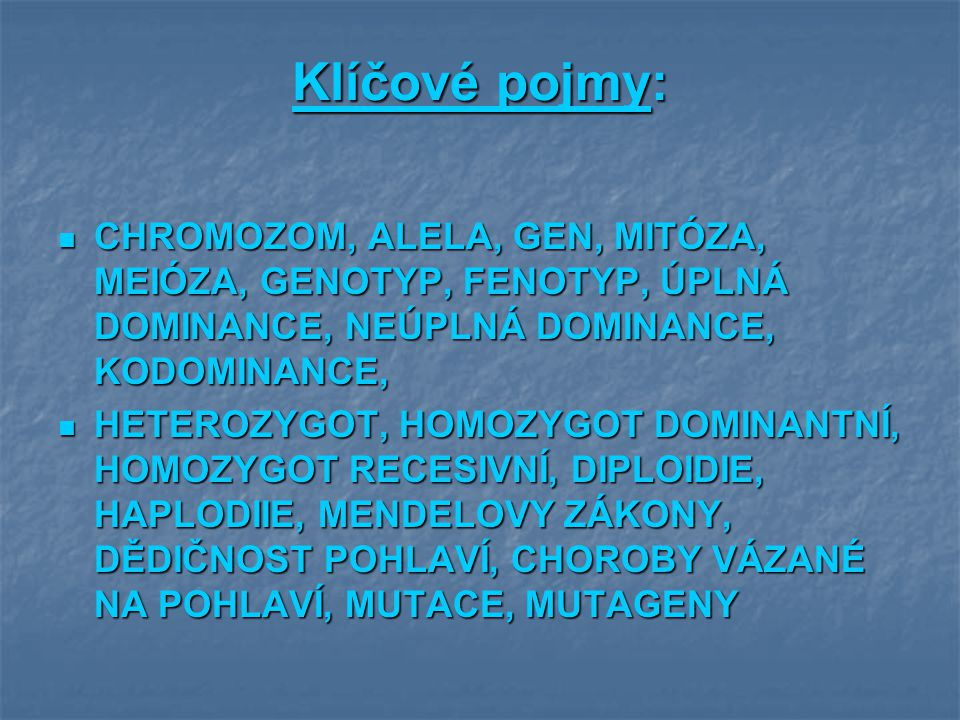 Klíčové pojmy: CHROMOZOM, ALELA, GEN, MITÓZA, MEIÓZA, GENOTYP, FENOTYP, ÚPLNÁ DOMINANCE, NEÚPLNÁ DOMINANCE, KODOMINANCE,