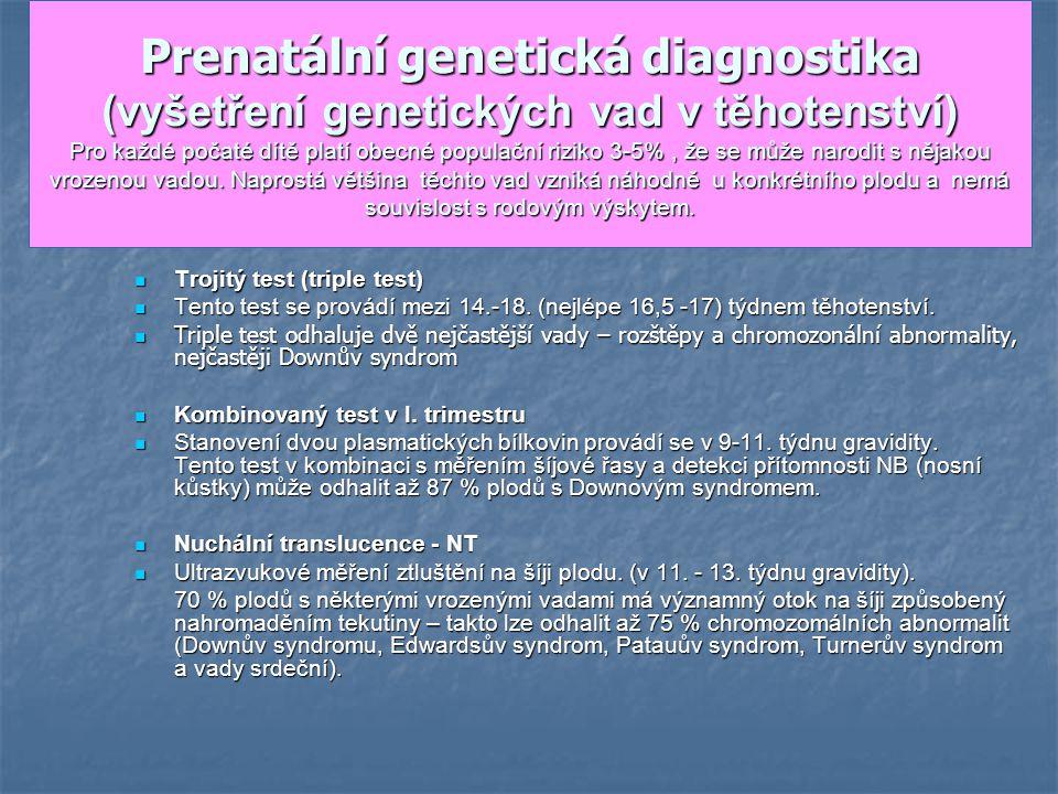 Prenatální genetická diagnostika (vyšetření genetických vad v těhotenství) Pro každé počaté dítě platí obecné populační riziko 3-5% , že se může narodit s nějakou vrozenou vadou. Naprostá většina těchto vad vzniká náhodně u konkrétního plodu a nemá souvislost s rodovým výskytem.