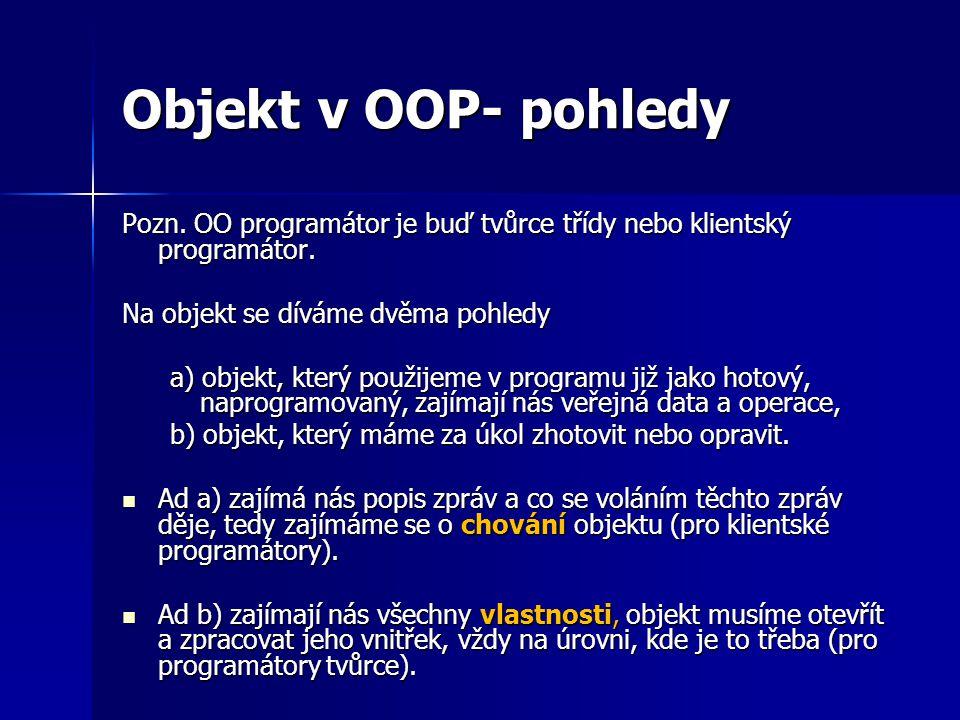 Objekt v OOP- pohledy Pozn. OO programátor je buď tvůrce třídy nebo klientský programátor. Na objekt se díváme dvěma pohledy.
