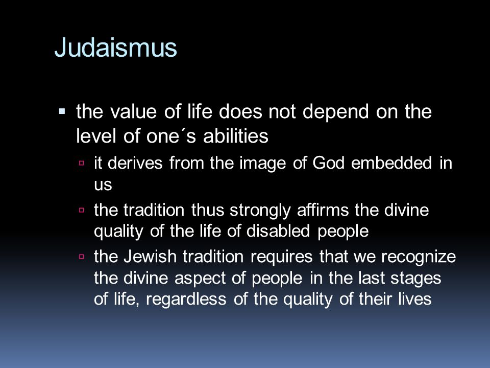 Judaismus the value of life does not depend on the level of one´s abilities. it derives from the image of God embedded in us.