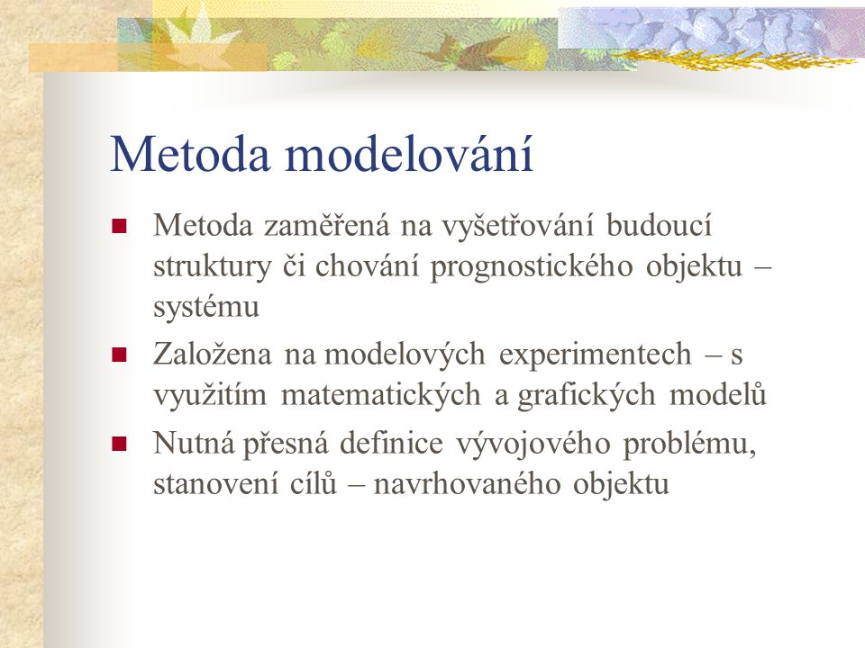 Metoda modelování Metoda zaměřená na vyšetřování budoucí struktury či chování prognostického objektu – systému.