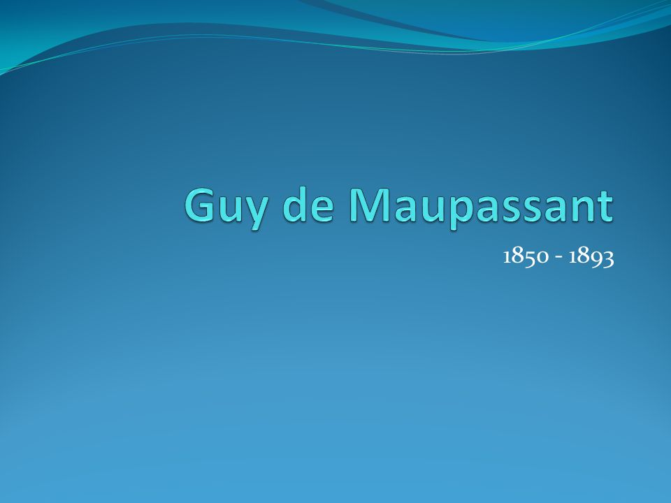 Guy de Maupassant 1850 - 1893