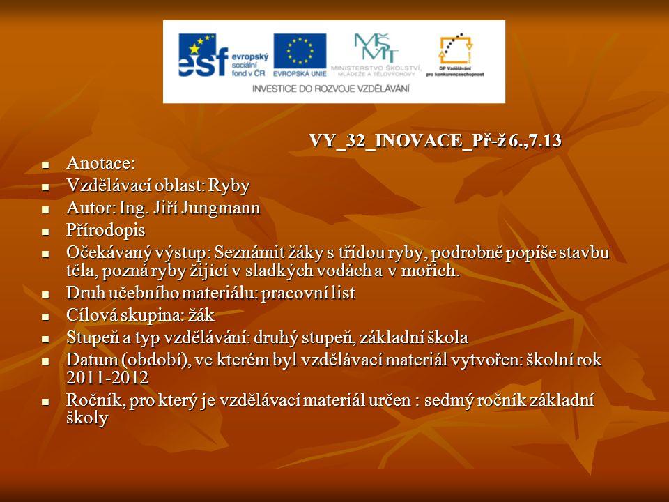 VY_32_INOVACE_Př-ž 6.,7.13 Anotace: Vzdělávací oblast: Ryby. Autor: Ing. Jiří Jungmann. Přírodopis.