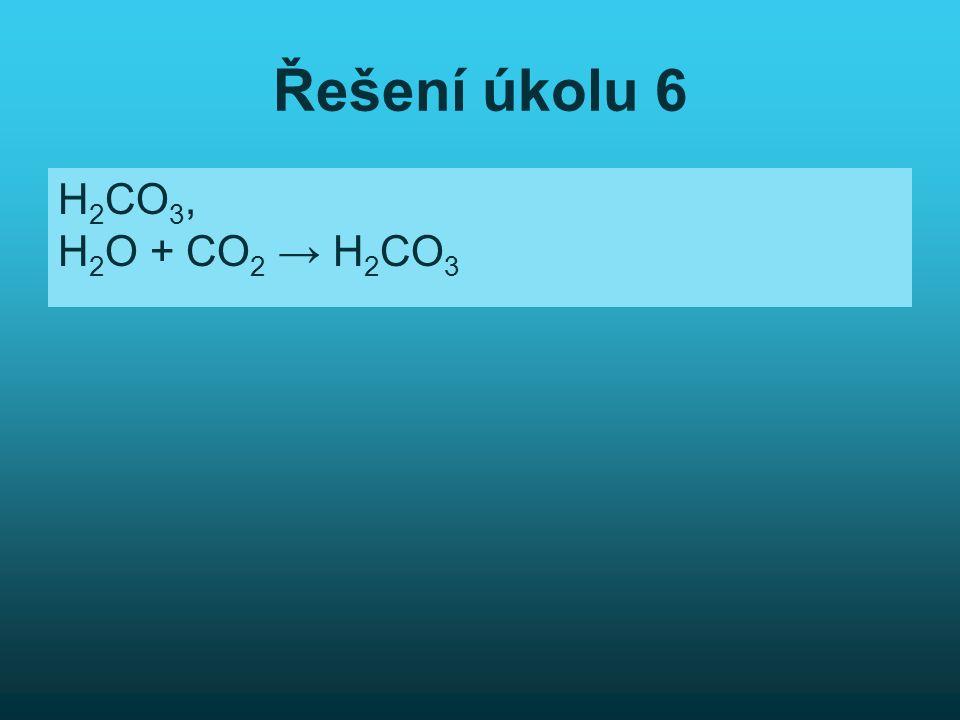 Řešení úkolu 6 H2CO3, H2O + CO2 → H2CO3